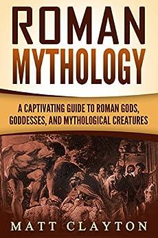 Roman Mythology: A Captivating Guide to Roman Gods, Goddesses, and Mythological Creatures (Classical Mythology) by [Clayton, Matt]