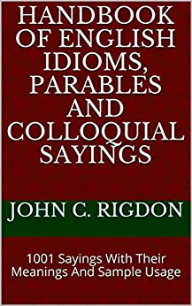 Handbook of English Idioms, Parables and Colloquial Sayings: 1001 Sayings With Their Meanings And Sample Usage (WordsRUs Phrasebooks 1) by [Rigdon, John C.]