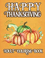 Happy Thanksgiving Adult Coloring Book: Unique Designs, Turkeys, Cornucopias, Fall Leaves, Harvest Holidays, Autumn Country Landscapes, Patterns, Mandalas, and Relaxing and Stress-Relieving Coloring Pages