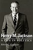 Henry M. Jackson: A Life in Politics (Emil and Kathleen Sick Lecture-Book Series in Western History and Biography)