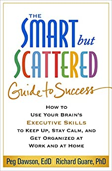 The Smart but Scattered Guide to Success: How to Use Your Brain's Executive Skills to Keep Up, Stay Calm, and Get Organized at Work and at Home by [Dawson, Peg, Guare, Richard]