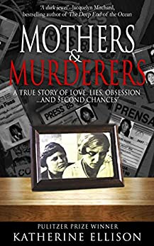 [Ellison, Katherine]のMOTHERS AND MURDERERS: A True Story Of Love, Lies, Obsession ... and Second Chances (English Edition)