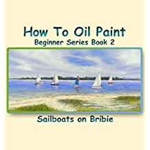 How To Oil Paint: Sailboats On Bribie (Beginner Series Book 2)