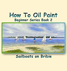 How To Oil Paint: Sailboats On Bribie (Beginner Series Book 2) by [Newton, Barbara]