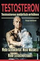 Testosteron: Testosteronspiegel Natuerlich Steigern Fuer Mehr Attraktivitaet, Mehr Muskeln Und Mehr Selbstvertrauen