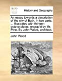 An Essay Towards a Description of the City of Bath. in Two Parts. Illustrated with Thirteen Octavo Plates, Engrav'd by Mr. Pine. by John Wood, Architect.