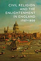 Civil Religion and the Enlightenment in England 1707-1800 (Studies in Modern British Religious History)
