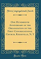One Hundredth Anniversary of the Organization of the First Congregational Church, Keeseville, N. y (Classic Reprint)
