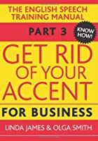 Get Rid of Your Accent for Business: Pt. 3: The English Pronunciation and Speech Training Manual (Elocution) by Olga Smith Linda James(2012-08-08)