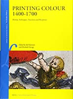 Printing Colour 1400 - 1700: History, Techniques, Functions and Receptions (Library of the Written Word V. 41 - the Handpress World)