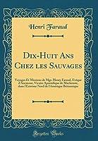 Dix-Huit ANS Chez Les Sauvages: Voyages Et Missions de Mgr. Henry Faraud, Évèque d'Anemour, Vicaire Apostolique de Mackensie, Dans l'Extrème Nord de l'Amérique Britannique (Classic Reprint)