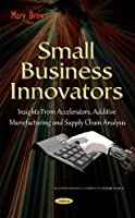 Small Business Innovators: Insights from Accelerators, Additive Manufacturing and Supply Chain Analysis (Business Issues Competition En)