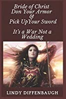 Bride of Christ - Don Your Armor and Pick Up Your Sword: It's a War Not a Wedding