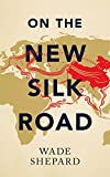 On the New Silk Road: Journeying Through China's Artery of Power (Asian Arguments)