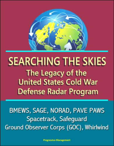 Searching the Skies: The Legacy of the United States Cold War Defense Radar Program - BMEWS, SAGE, NORAD, PAVE PAWS, Spacetrack, Safeguard, Ground Observer Corps (GOC), Whirlwind (English Edition)