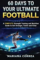 60 Days to Your Ultimate Football: A Complete Strength Training and Nutrition Guide to Get Stronger, Faster and Fitter