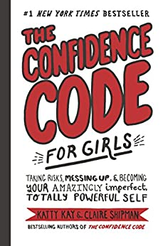 The Confidence Code for Girls: Taking Risks, Messing Up, and Becoming Your Amazingly Imperfect, Totally Powerful Self by [Kay, Katty, Shipman, Claire, Riley, JillEllyn]