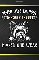 Seven Days Without My Yorkshire Terrier Makes One Weak: 110 Blank Lined Papers - 6x9 Personalized Customized Composition Notebook Journal Gift For Yorkshire Terrier Puppy Dog Owners and Lovers