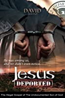 Jesus Deported: The Illegal Gospel of the Undocumented Son of God