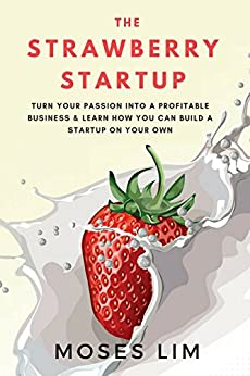 The Strawberry Startup: Everything you need to know about turning your passion into a profitable business & how you can build a startup on your own by [Lim, Moses]