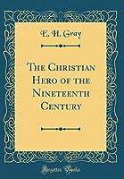 The Christian Hero of the Nineteenth Century (Classic Reprint)