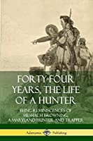 Forty-Four Years, the Life of a Hunter: Being Reminiscences of Meshach Browning, a Maryland Hunter and Trapper