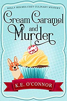 Cream Caramel and Murder (Holly Holmes Cozy Culinary Mystery Series Book 1) by [O'Connor, K.E.]
