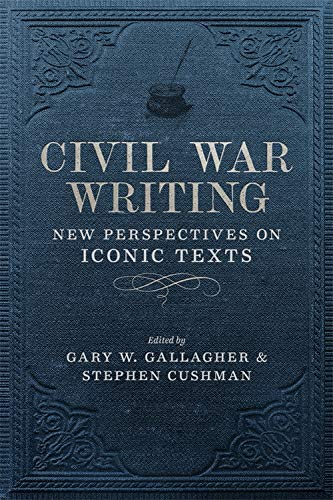 Civil War Writing: New Perspectives on Iconic Texts (Conflicting Worlds: New Dimensions of the American Civil War)