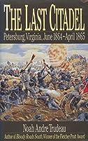The Last Citadel: Petersburg, Virginia June 1864-April 1865