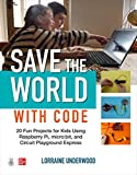 Save the World With Code: 20 Fun Projects for Kids Using Raspberry Pi, Micro:bit, and Circuit Playground Express