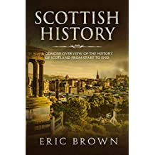Scottish History: A Concise Overview of the History of Scotland From Start to End (Great Britain Book 4)