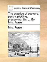 The Practice of Cookery, Pastry, Pickling, Preserving, &C. ... by Mrs. Frazer.