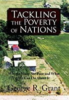 Tackling the Poverty of Nations: Why So Many Are Poor and What We Can Do About It