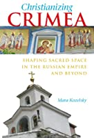 Christianizing Crimea: Shaping Sacred Space in the Russian Empire and Beyond (NIU Series in Slavic, East European, and Eurasian Studies)
