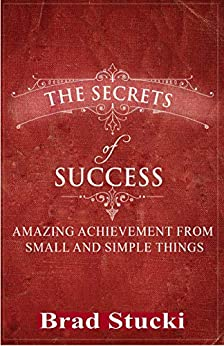The Secrets of Success: Amazing Achievement from Small and Simple Things; A Christian Self Help Romance by [Stucki, Brad]