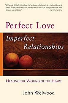 Perfect Love, Imperfect Relationships: Healing the Wound of the Heart by [Welwood, John]