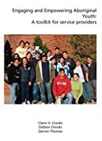 Engaging and Empowering Aboriginal Youth: A Toolkit for Service Providers