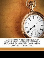Cat Chisme Philosophique, Ou Recueil D'Observations Propres D Fendre La Religion Chr Tienne Contre Ses Ennemis...