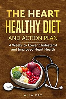 The Heart Healthy Diet  and  Action Plan: 4 Weeks to Lower Cholesterol  and  Improved Heart Health (menu for a month: breakfast, lunch, dinner, snaсk) (Healthy Food Book 1) by [Kay, Alla]