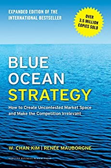 Blue Ocean Strategy, Expanded Edition: How to Create Uncontested Market Space and Make the Competition Irrelevant by [Kim, W. Chan, Mauborgne, Renée A.]
