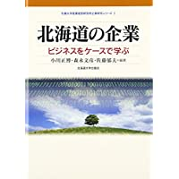 北海道の企業―ビジネスをケースで学ぶ (札幌大学産業経営研究所企業研究シリーズ)