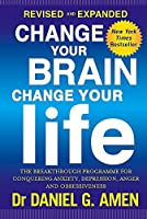 Change Your Brain, Change Your Life: Revised and Expanded Edition: The breakthrough programme for conquering anxiety, depression, anger and obsessiveness by Dr Daniel G. Amen(2016-01-28)