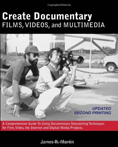 Create Documentary Films, Videos, and Multimedia: A Comprehensive Guide to Using Documentary Storytelling Techniques for Film, Video, the Internet and Digital Media Projects (Films Cinema)