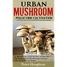 Urban Mushroom Psilocybin Cultivation: A  Beginner's Step By Step Guide To Cultivating and Growing Magic Mushrooms Indoor and Outdoor At Home