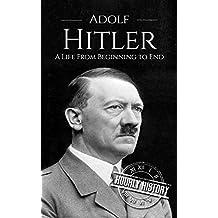 Adolf Hitler: A Life From Beginning to End (World War II Biography Book 1)