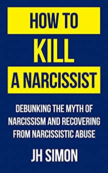How To Kill A Narcissist: Debunking The Myth Of Narcissism And Recovering From Narcissistic Abuse by [Simon, JH]