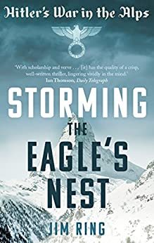 Storming the Eagle's Nest: Hitler's War in the Alps by [Ring, Jim]