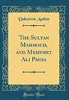 The Sultan Mahmoud, and Mehemet Ali Pasha (Classic Reprint)