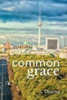 Common Grace in Kuyper, Schilder, and Calvin: Exposition, Comparison, and Evaluation