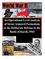 An Operational Level Analysis of Soviet Armored Formations in the Deliberate Defense in the Battle of Kursk, 1943 (World War II)
